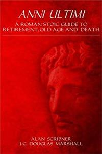 Anni Ultimi: A Roman Stoic Guide to Retirement, Old Age and Death epub